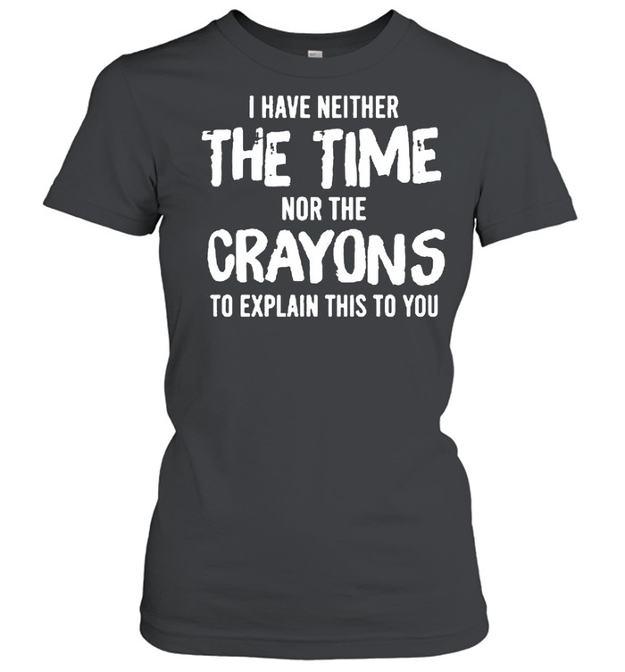 I have neither the time nor the crayons to explain this to you shirt Classic Women's T-shirt
