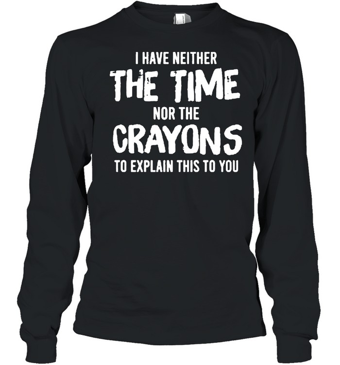 I have neither the time nor the crayons to explain this to you shirt Long Sleeved T-shirt