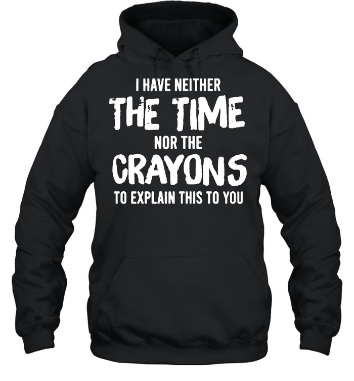 I have neither the time nor the crayons to explain this to you shirt Unisex Hoodie