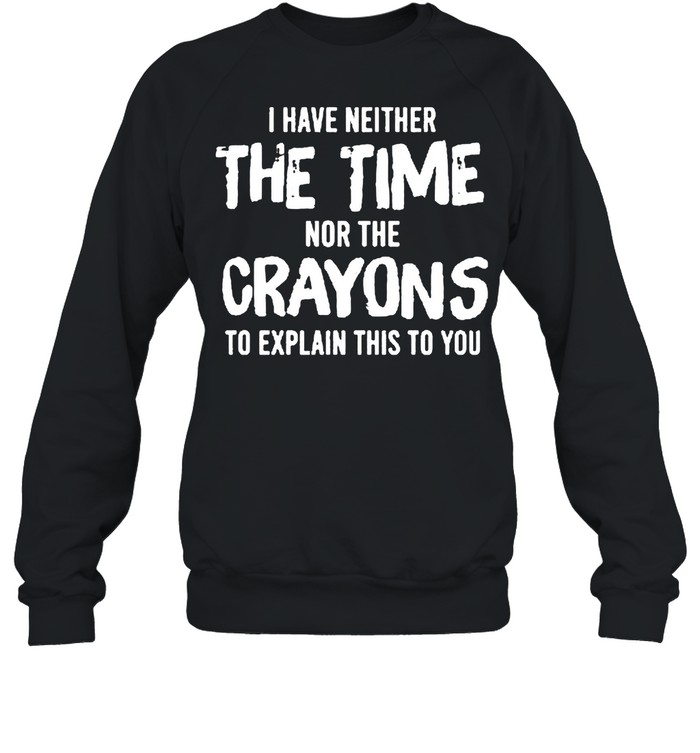 I have neither the time nor the crayons to explain this to you shirt Unisex Sweatshirt