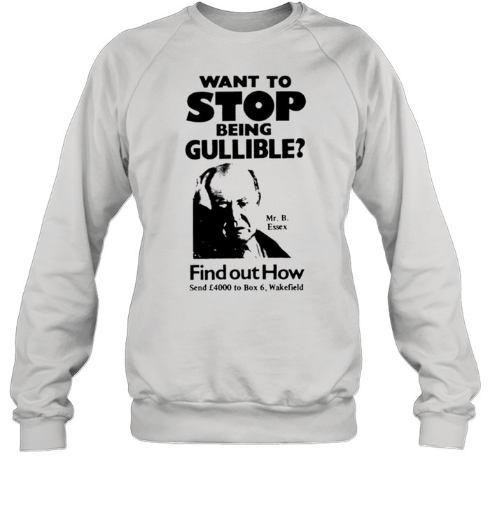 Want to stop being gullible find out how shirt Unisex Sweatshirt