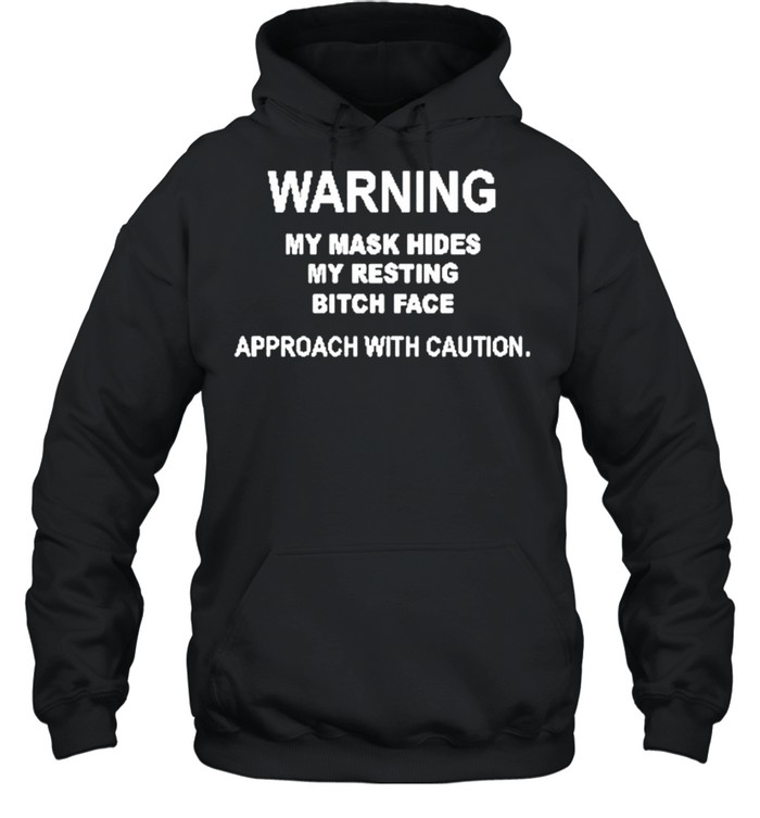 Warning my mask hides my resting bitch face approach with caution shirt Unisex Hoodie