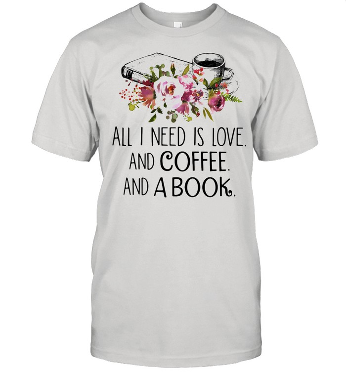 All I Need Is Love And Coffee And A Book shirt