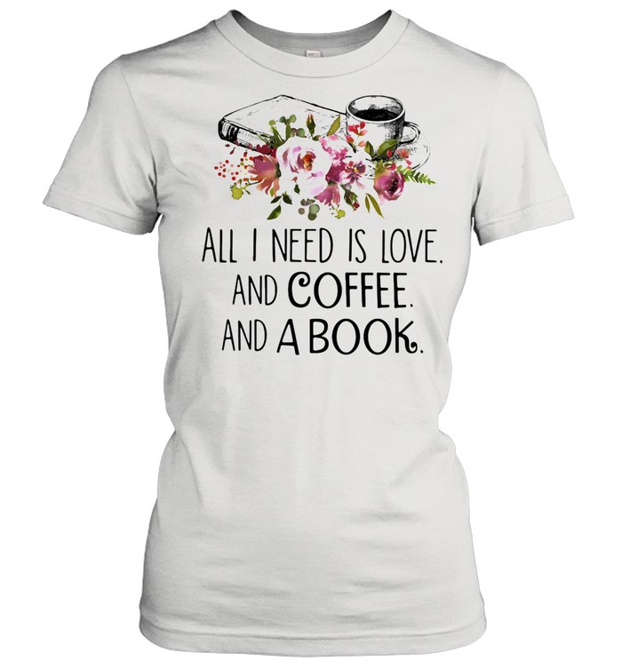 All I Need Is Love And Coffee And A Book shirt Classic Women's T-shirt