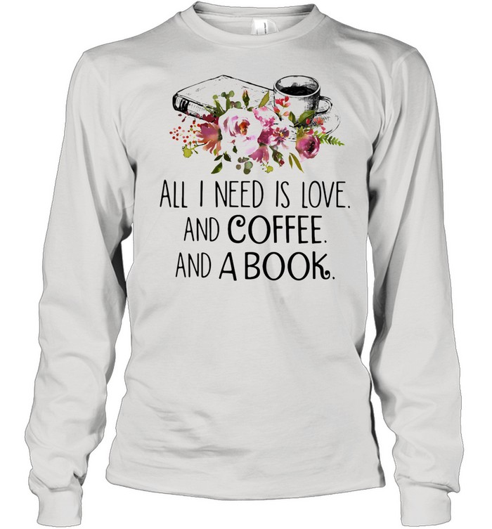 All I Need Is Love And Coffee And A Book shirt Long Sleeved T-shirt