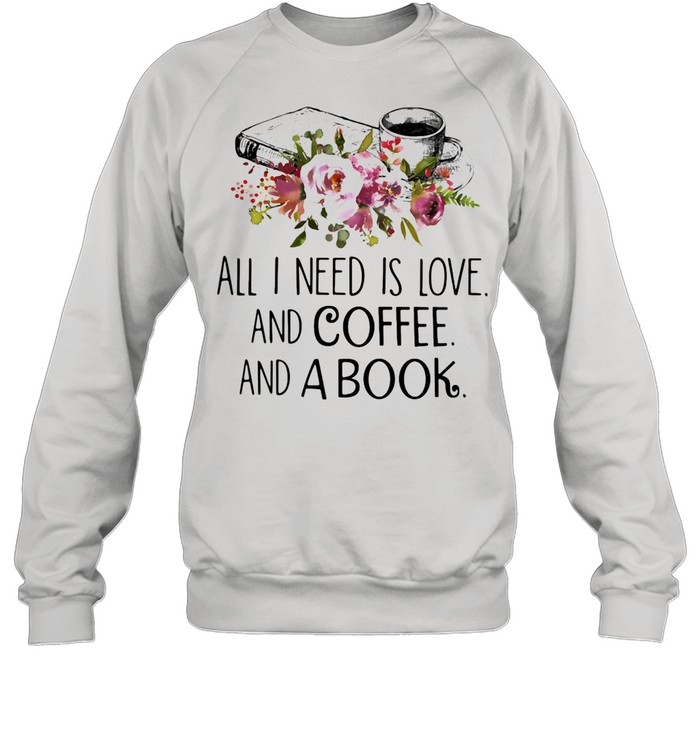 All I Need Is Love And Coffee And A Book shirt Unisex Sweatshirt