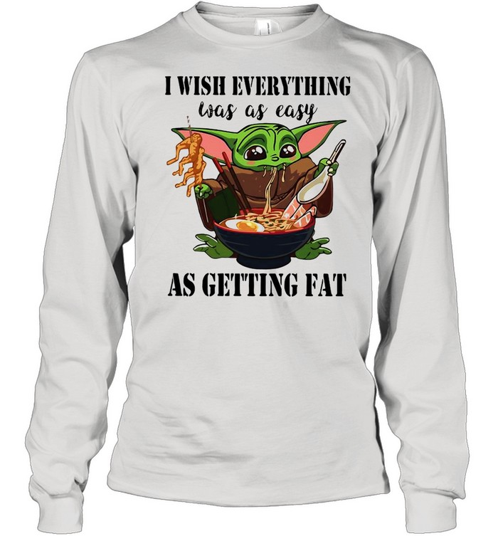 Baby Yoda I Wish Everything Was As Easy As Getting Fat shirt Long Sleeved T-shirt
