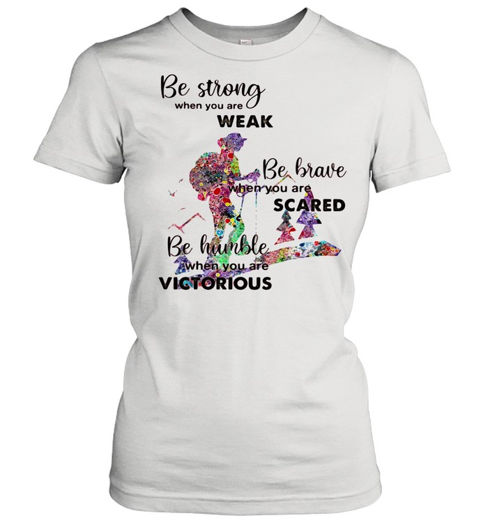Be Strong When You Are Weak Be Brave When You Are Scare Be Humble When You Are Victorious shirt Classic Women's T-shirt