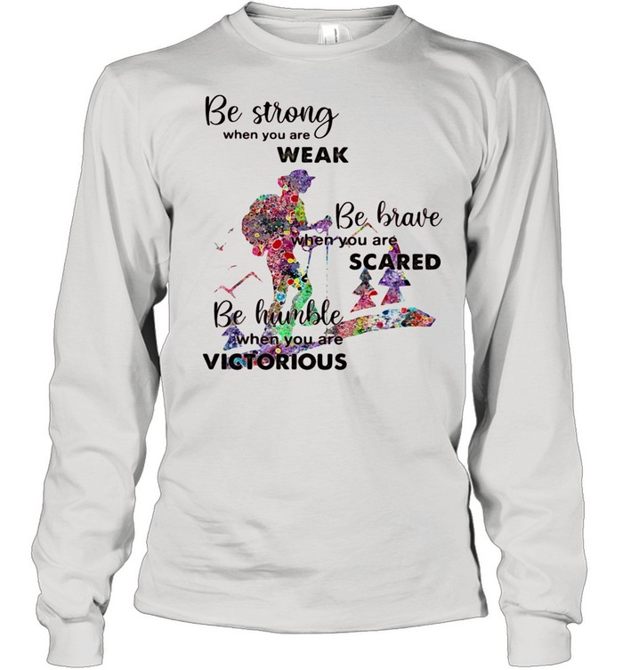 Be Strong When You Are Weak Be Brave When You Are Scare Be Humble When You Are Victorious shirt Long Sleeved T-shirt