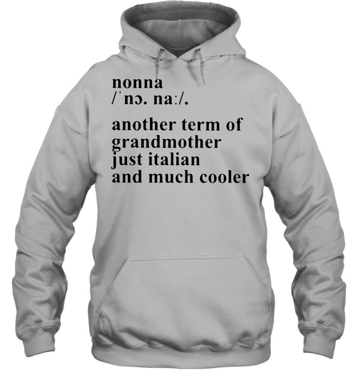 Definition Nonna Another Term Of Grandmother Just Italian And Much Cooler shirt Unisex Hoodie