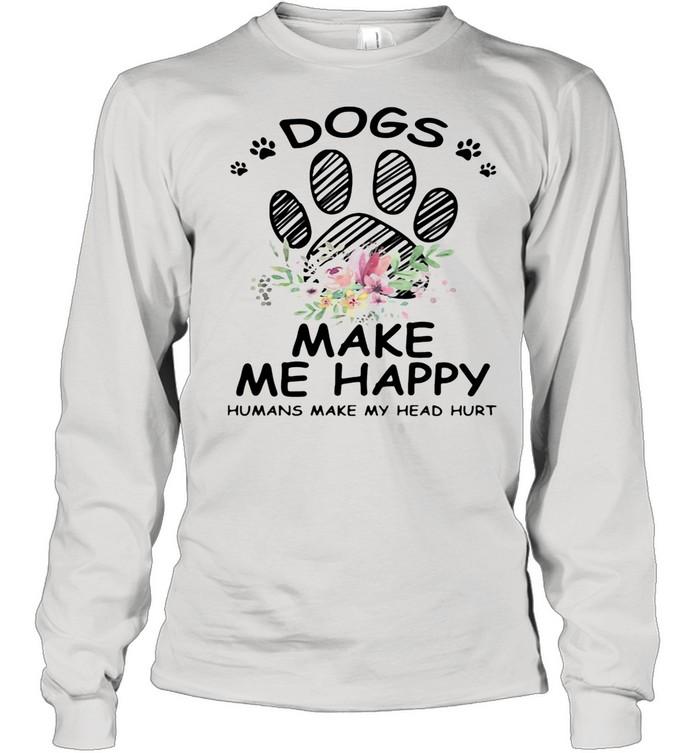 Dogs Make Me Happy Humans Make My Head Hurt shirt Long Sleeved T-shirt