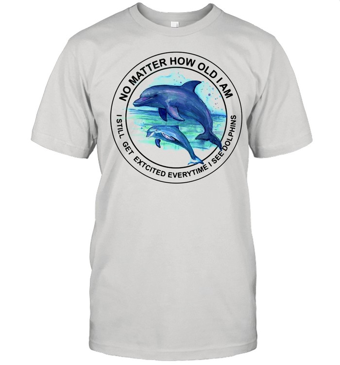 Dolphin No Matter How Old I AM I Still Get Excited Everytime I See Dolphins shirt