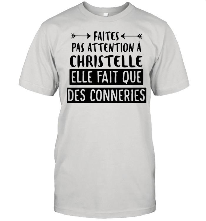 Faites Pas Attention A Christelle Elle Fait Que Des Conneries shirt