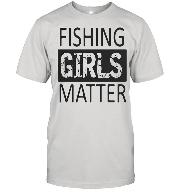 Fishing Girls Matter shirt