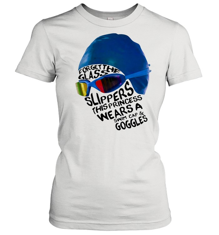 Forget The Glass Slippers this Princess Wears A Swim Cap And Goggles shirt Classic Women's T-shirt