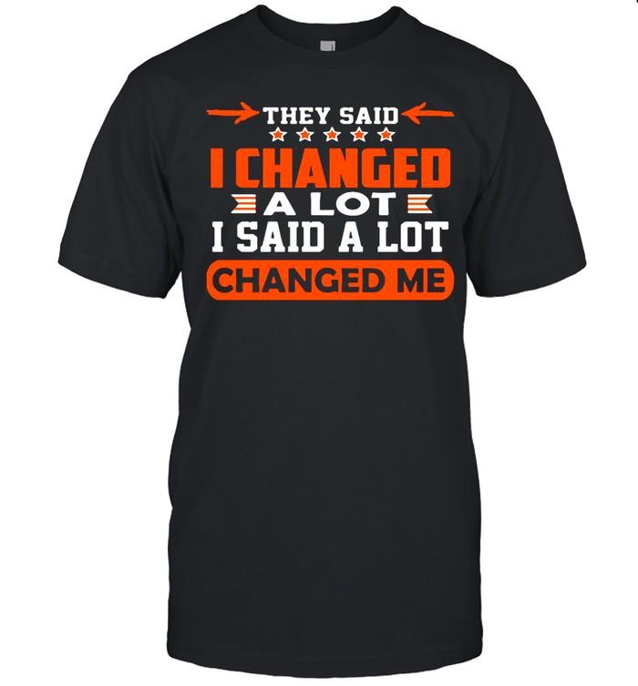 Good Changed Me They Said I Changed A Lot I Said A Lot shirt