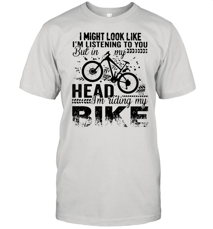 I Might Look Like I'm Listening To You But In My Head I'm Riding My Bike shirt