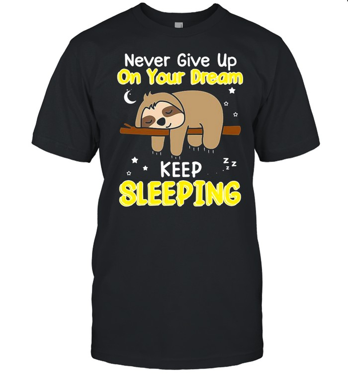 Never Give Up On Your Dream Keep Sleeping shirt