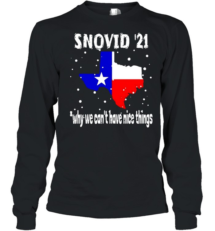 Snovid 2021 Texas Why We Can't Have Nice Things shirt Long Sleeved T-shirt