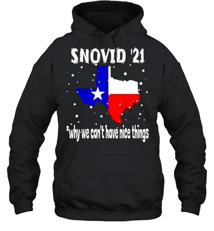 Snovid 2021 Texas Why We Can't Have Nice Things shirt Unisex Hoodie