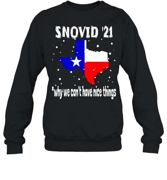Snovid 2021 Texas Why We Can't Have Nice Things shirt Unisex Sweatshirt