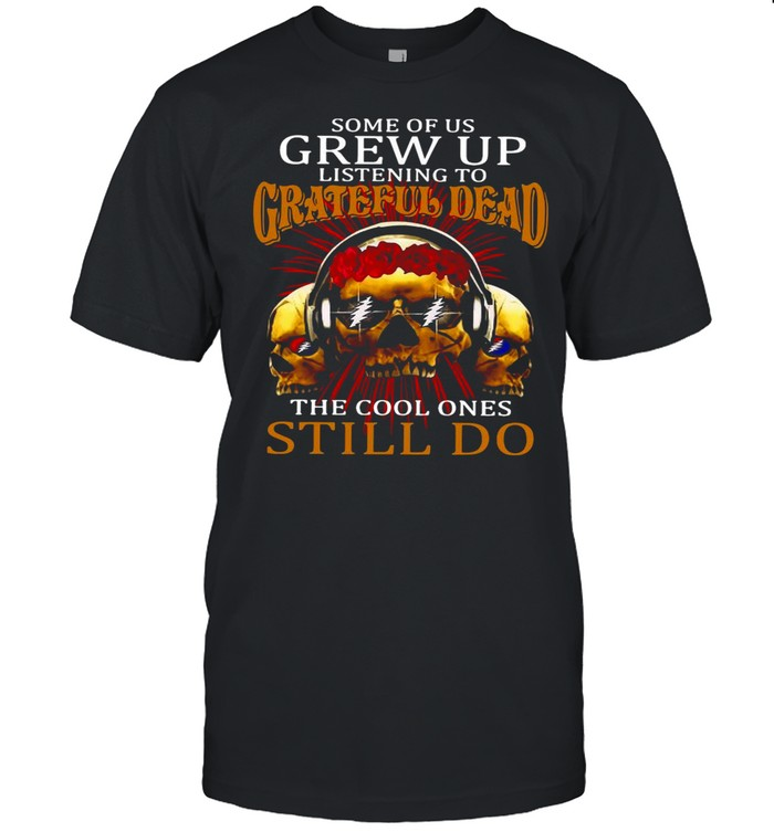 Some Of Us Grew Up Listening To Grateful Dead The Cool Ones Still Do shirt