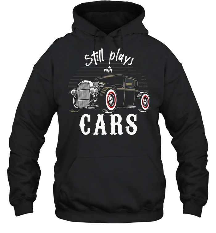 Still Plays With Cars Vintage Retro shirt Unisex Hoodie