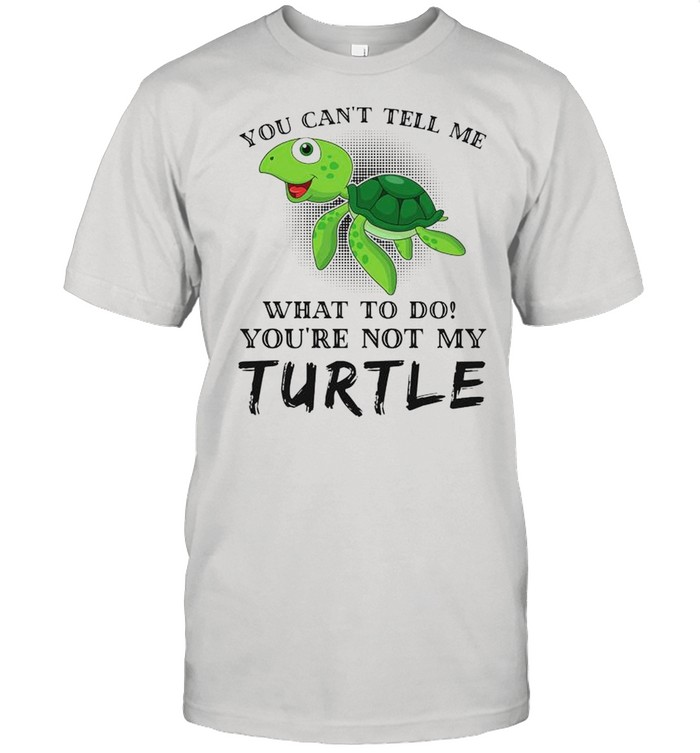 Turtle You Can't Tell Me What To Do You're Not My Turtle shirt