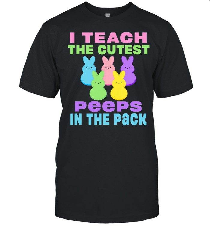 I Teach the Cutest Peeps in the Pack shirt