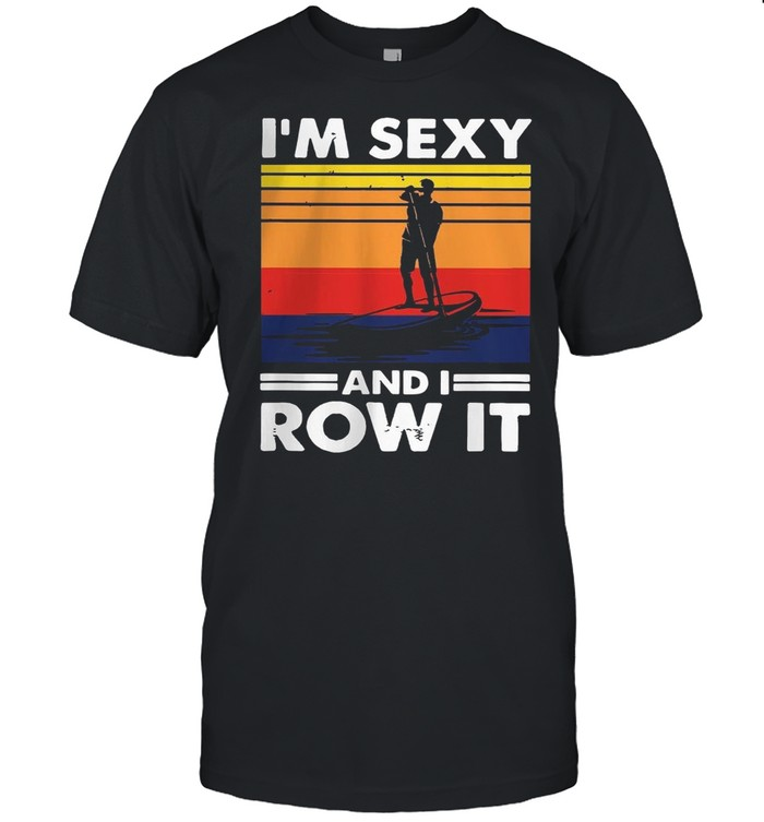 Im Sexy And I Row It Vintage shirt