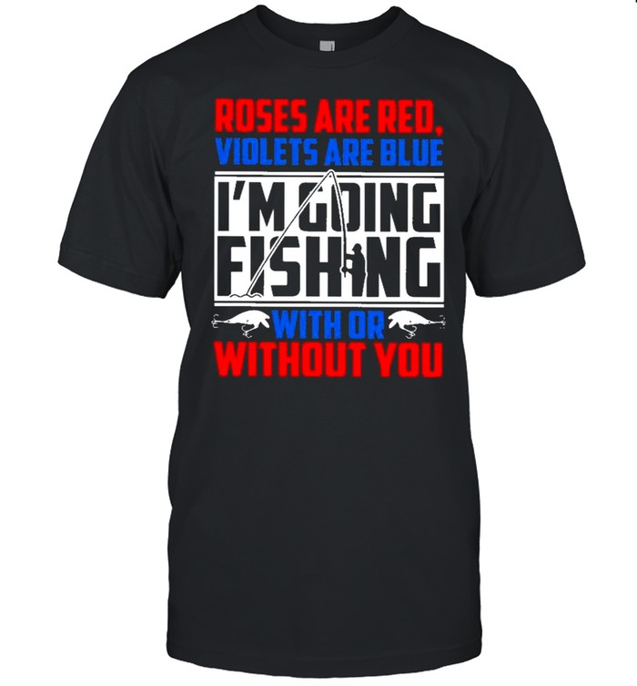 Roses Are Red Violets Are Blue Im Going Fishing With Or Without You shirt