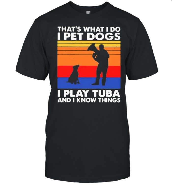 Thats What I Do I Pet Dogs I Play Tuba And I Know Things Vintage shirt