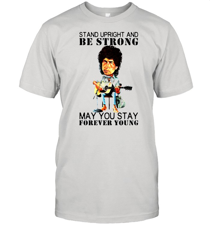 Bob Dylan Stand Upright And Be Strong May You Stay Forever Young shirt