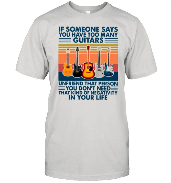 If Someone Says You Have Too Many Guitars Vintage shirt