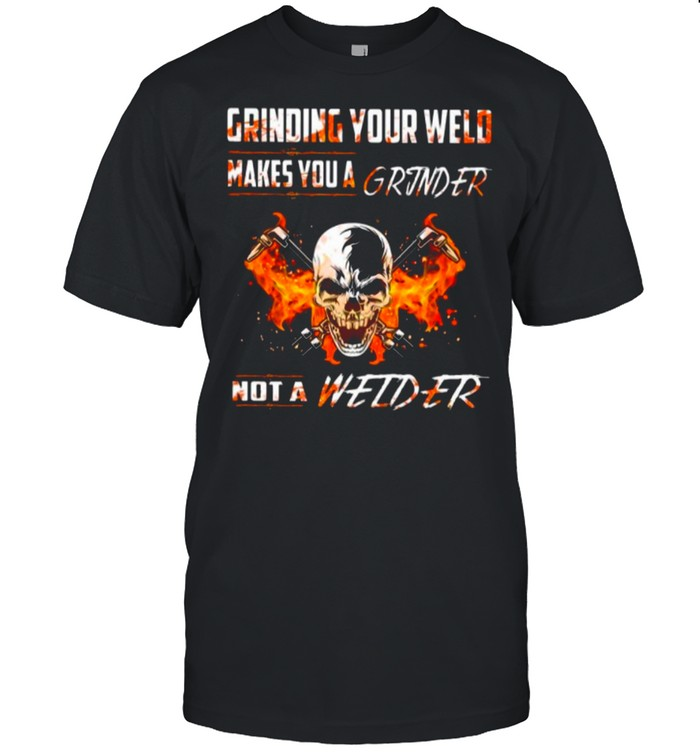 Skull Grinding Your Wild Makes You A Grinder Not A Welder shirt Classic Men's T-shirt