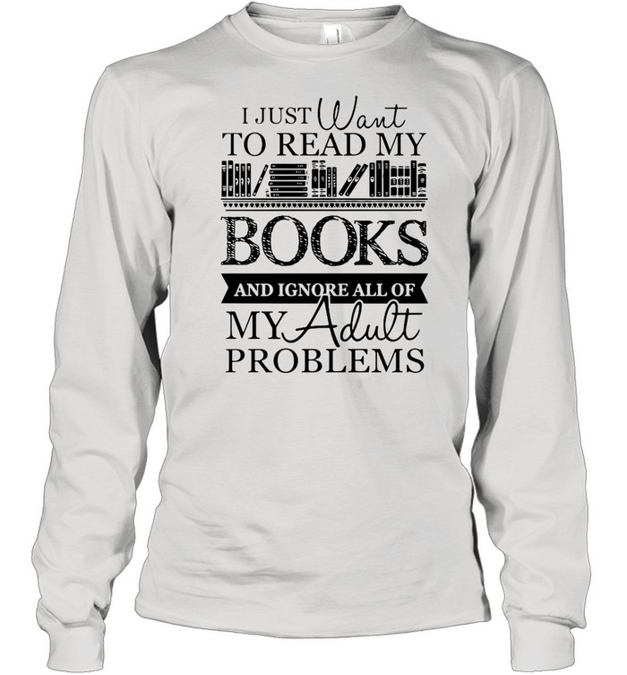 I just want to read my books and ignore all of my adult problems shirt Long Sleeved T-shirt