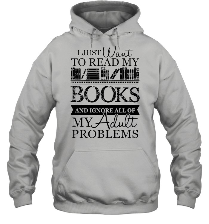 I just want to read my books and ignore all of my adult problems shirt Unisex Hoodie