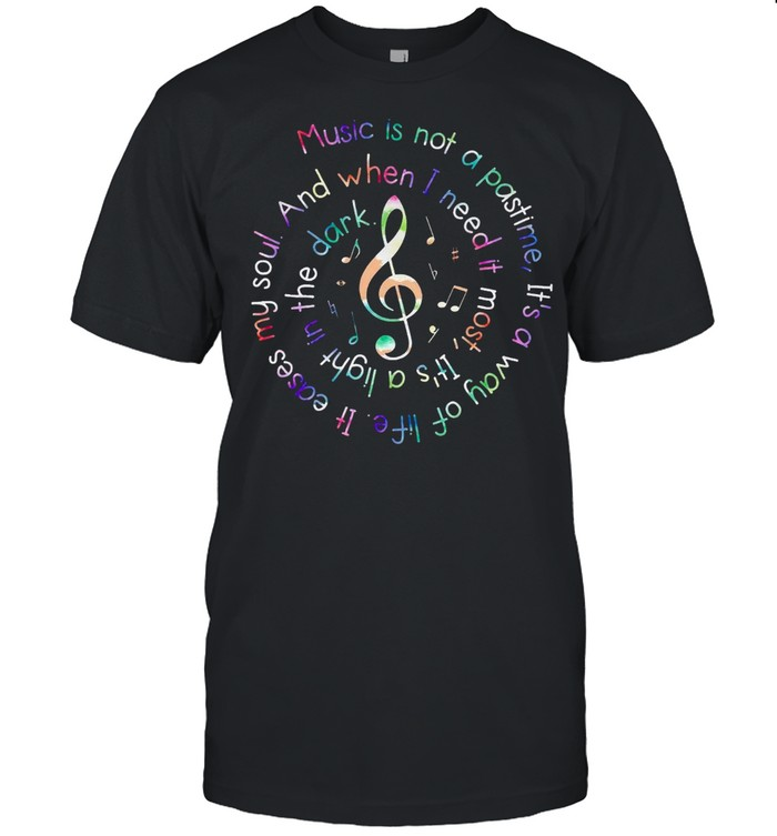 Music Is Not A Pastime Its A Way Of Life It Eases My Soul shirt Classic Men's T-shirt