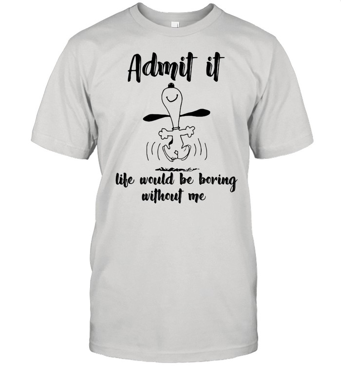 Admit It Life Would Be Boring Without Me Snoopy shirt