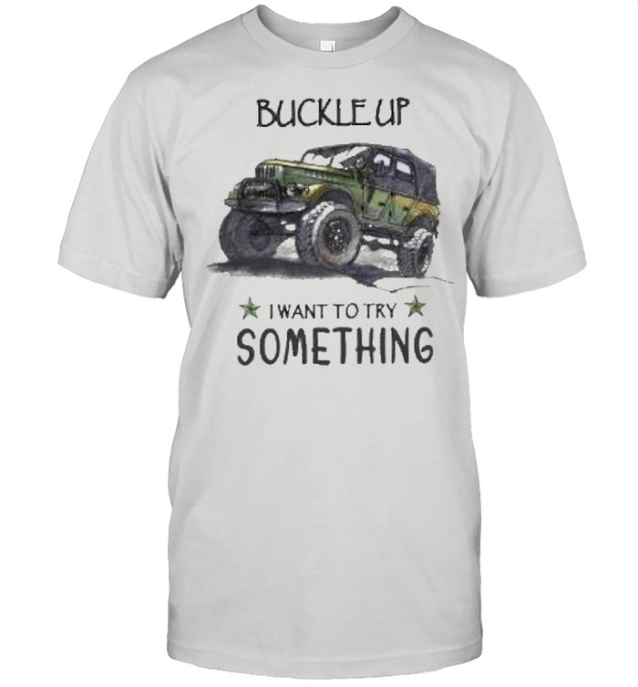 Buckle up want to try something shirt
