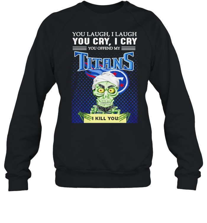 Jeff Dunham you laugh I laugh you offend my Tennessee Titans kill you shirt Unisex Sweatshirt