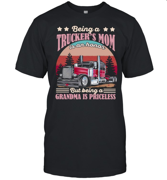 Trucker Being A Trucker's Mom Is An Honor But Being A Grandma Is Priceless shirt