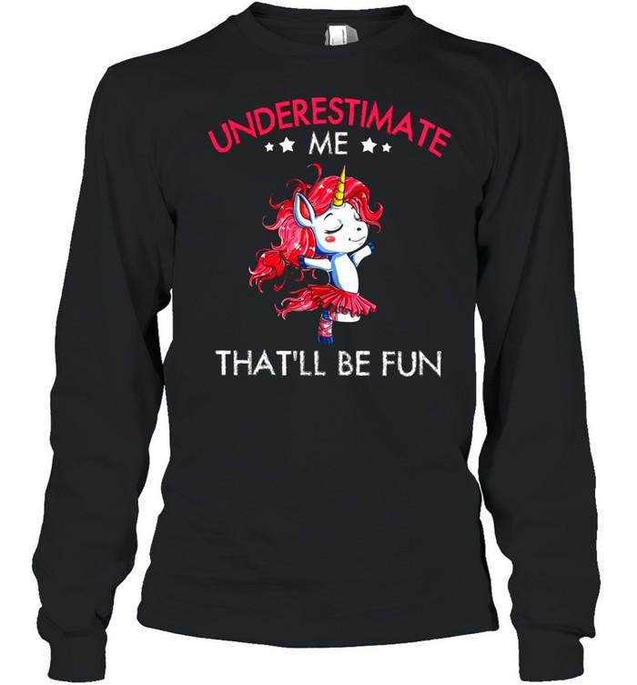 Underestimate Me Thatll Be Fun shirt Long Sleeved T-shirt
