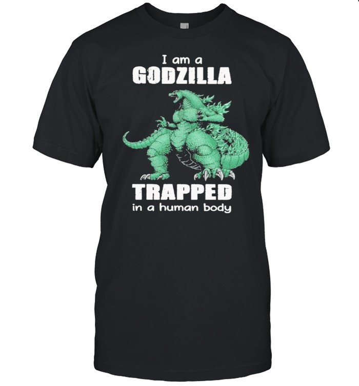 I Am A Godzilla Trapped In A Human Body shirt