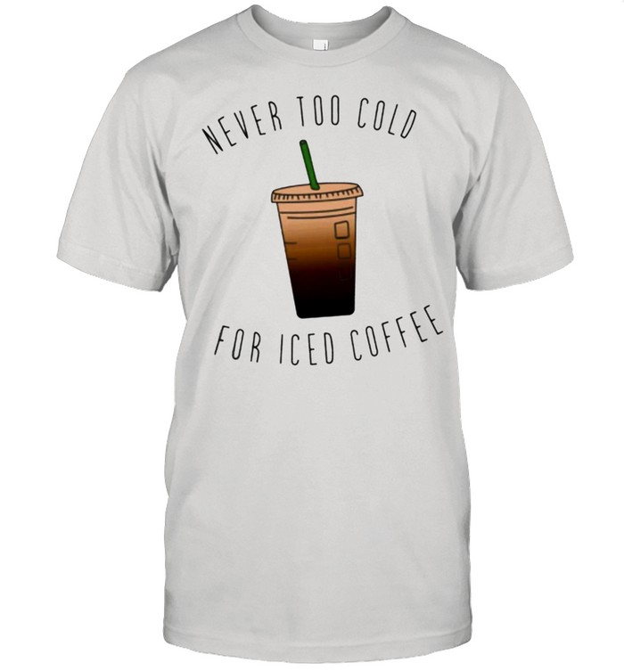 Never too cold for iced coffee 2021 shirt