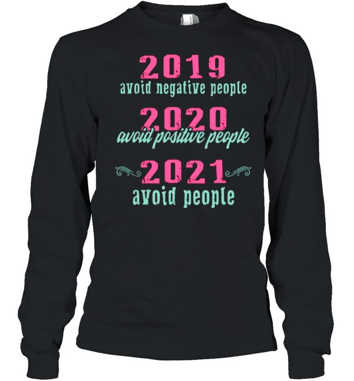 2019 Avoid Negative People 2020 Avoid Positive People 2021 Avoid People shirt Long Sleeved T-shirt