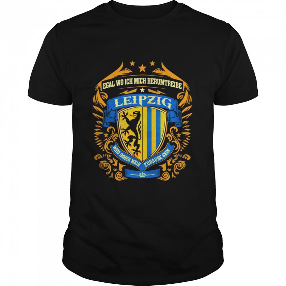 Egal Wo Ich Mich Herumtreibe Leipzig Wird Immer Mein Zuhause Sein shirt
