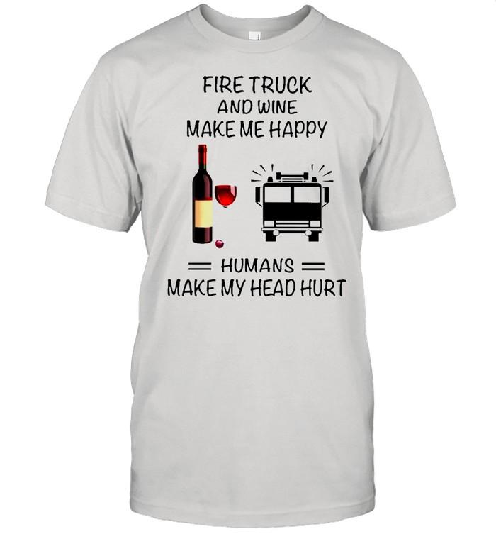 Fire Truck And Wine Make Me Happy Humans Make My Head Hurt shirt