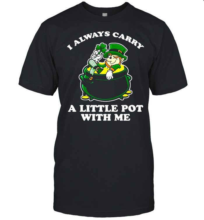 I Always Carry A Little Pot With Me St. Patrick's Day shirt
