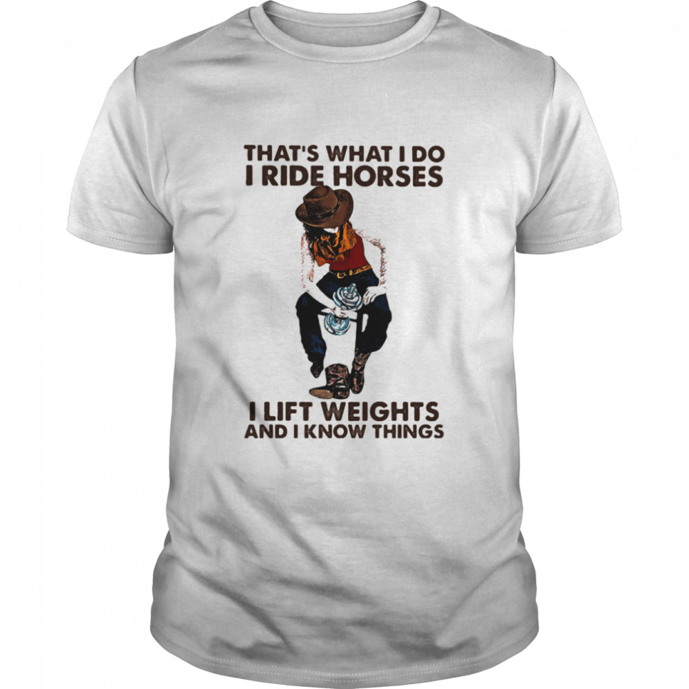 That's What I Do I Ride Horses I Lift Weights And I Know Things Cowboy shirt
